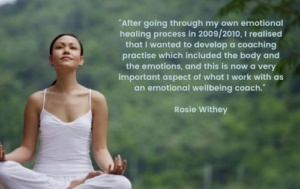 Lady sitting cross legged with hands n her lap looking very calm. Text on image says after going through my own healing processing 2009/2010 I realised that I wanted to develop a practice which included the body and the emotions, and this is now an important aspect of what I work with as an emotional wellbeing coach. This is a quote by Rosie Withey
